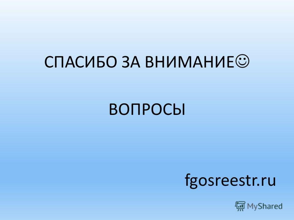 СПАСИБО ЗА ВНИМАНИЕ ВОПРОСЫ fgosreestr.ru