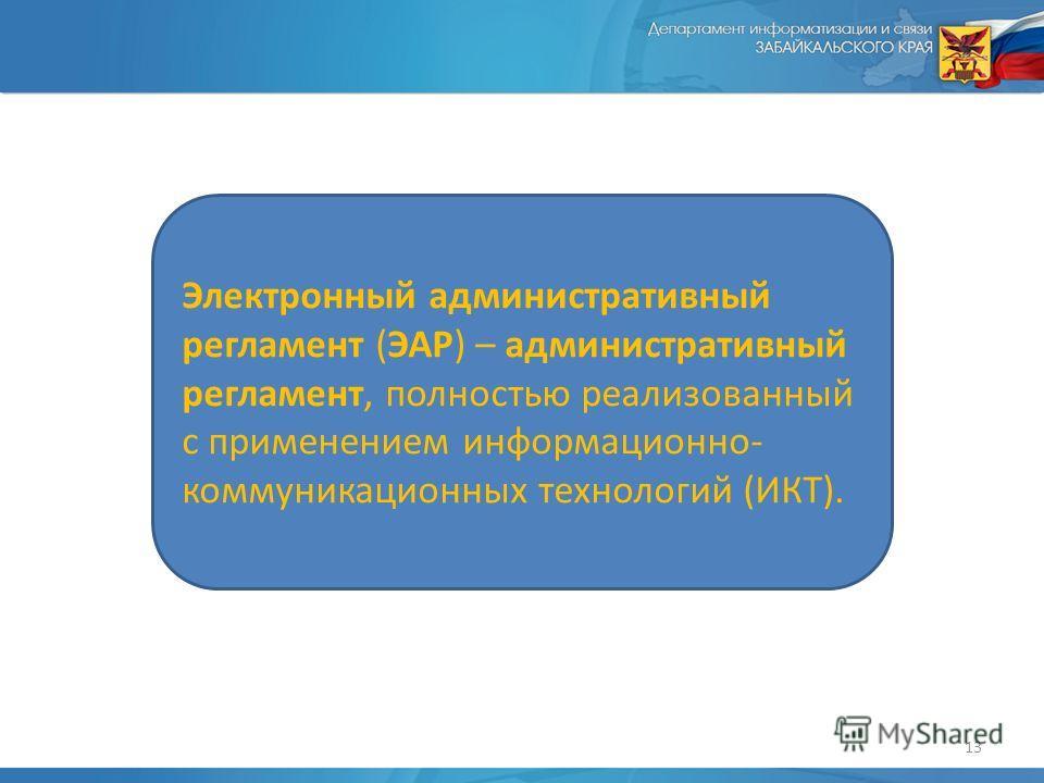 13 Электронный административный регламент (ЭАР) – административный регламент, полностью реализованный с применением информационно- коммуникационных технологий (ИКТ).