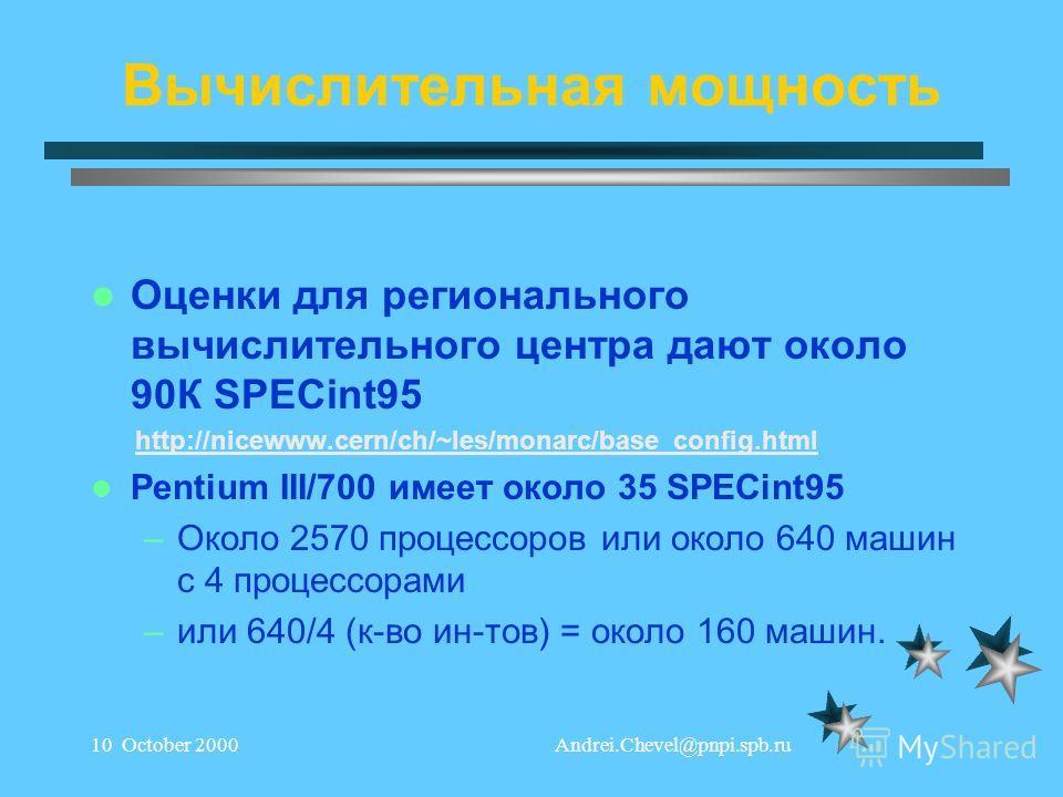 Andrei.Chevel@pnpi.spb.ru10 October 2000 Вычислительная мощность Оценки для регионального вычислительного центра дают около 90К SPECint95 http://nicewww.cern/ch/~les/monarc/base_config.html Pentium III/700 имеет около 35 SPECint95 –Около 2570 процесс