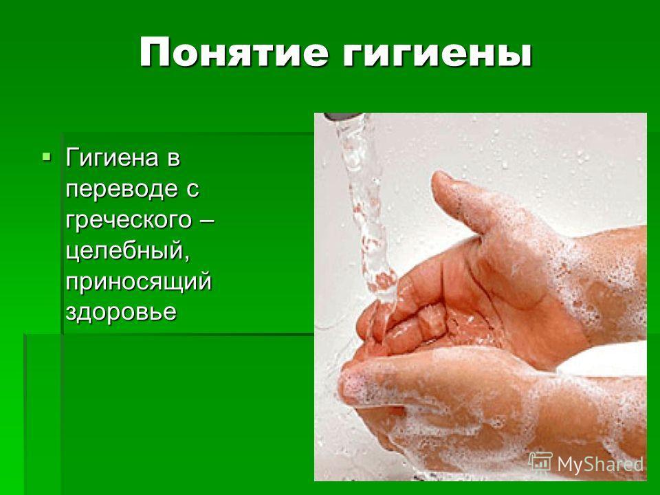 Понятие гигиены Гигиена в переводе с греческого – целебный, приносящий здоровье Гигиена в переводе с греческого – целебный, приносящий здоровье