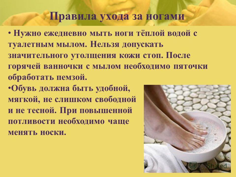Правила ухода за ногами Нужно ежедневно мыть ноги тёплой водой с туалетным мылом. Нельзя допускать значительного утолщения кожи стоп. После горячей ванночки с мылом необходимо пяточки обработать пемзой. Обувь должна быть удобной, мягкой, не слишком с