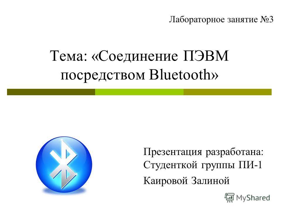 Тема: «Соединение ПЭВМ посредством Bluetooth» Презентация разработана: Студенткой группы ПИ-1 Каировой Залиной Лабораторное занятие 3
