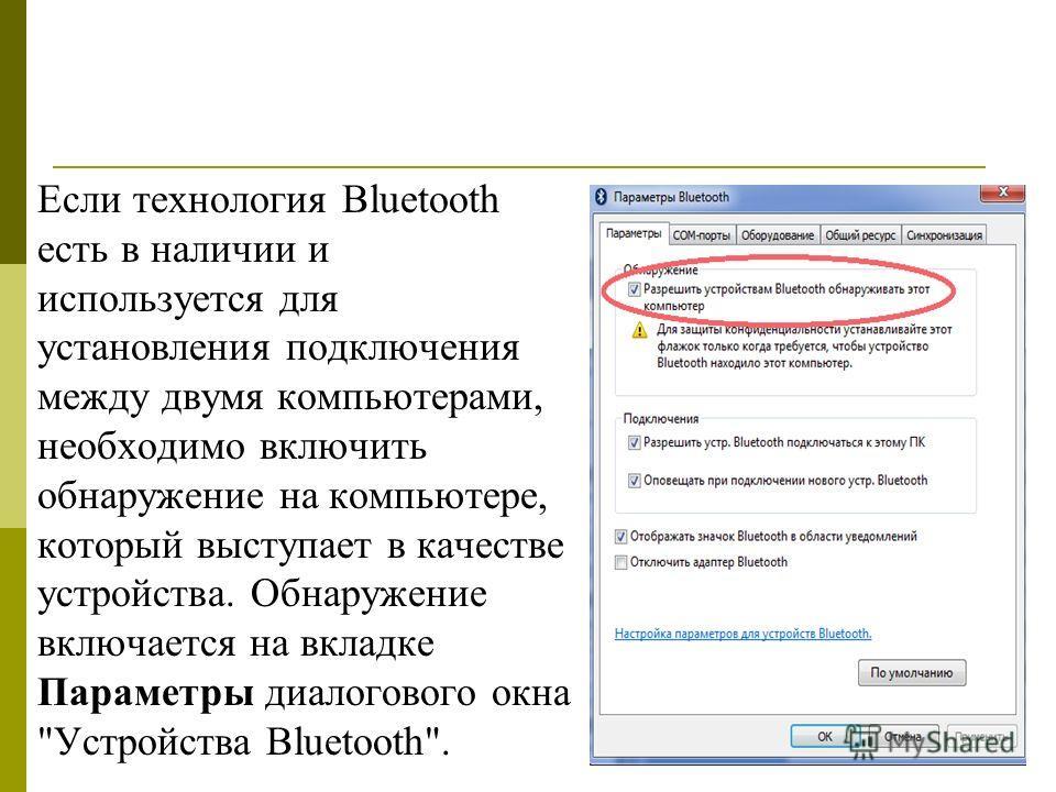 Если технология Bluetooth есть в наличии и используется для установления подключения между двумя компьютерами, необходимо включить обнаружение на компьютере, который выступает в качестве устройства. Обнаружение включается на вкладке Параметры диалого