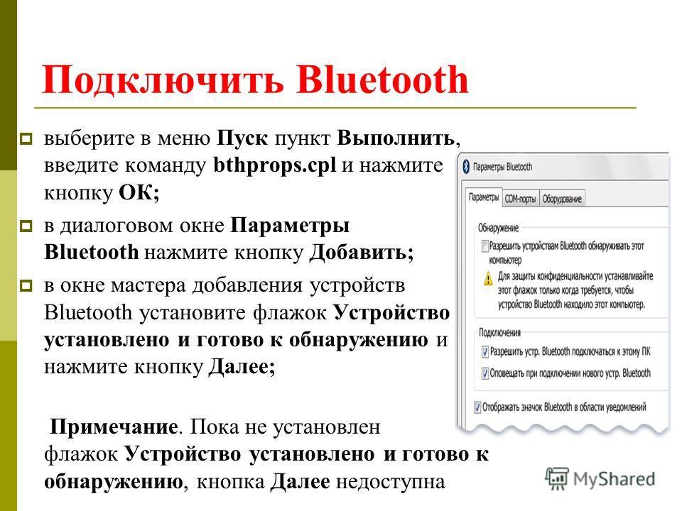 Подключить Bluetooth выберите в меню Пуск пункт Выполнить, введите команду bthprops.cpl и нажмите кнопку ОК; в диалоговом окне Параметры Bluetooth нажмите кнопку Добавить; в окне мастера добавления устройств Bluetooth установите флажок Устройство уст