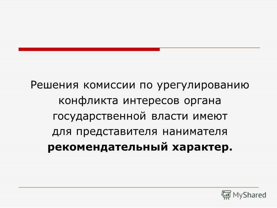 Решения комиссии по урегулированию конфликта интересов органа государственной власти имеют для представителя нанимателя рекомендательный характер.