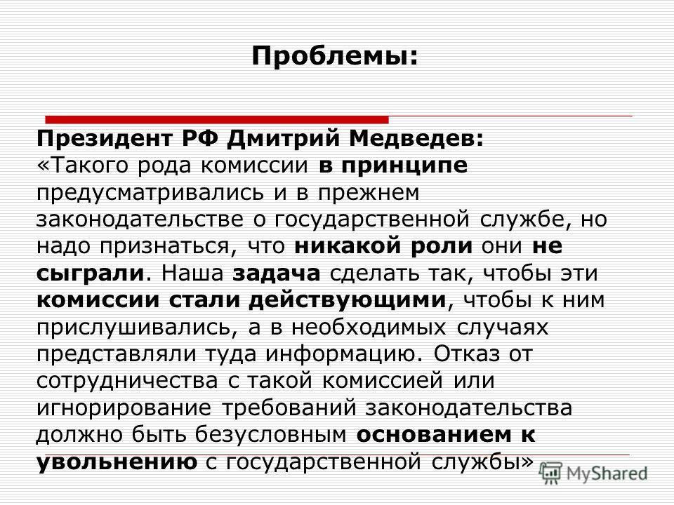 Проблемы: Президент РФ Дмитрий Медведев: «Такого рода комиссии в принципе предусматривались и в прежнем законодательстве о государственной службе, но надо признаться, что никакой роли они не сыграли. Наша задача сделать так, чтобы эти комиссии стали