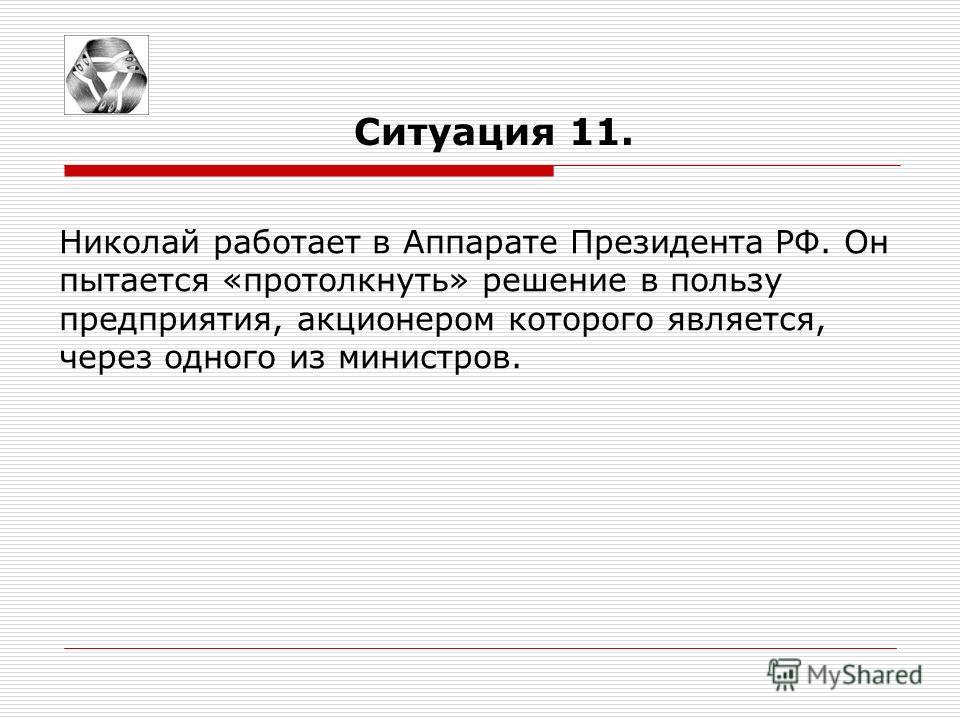 Ситуация 11. Николай работает в Аппарате Президента РФ. Он пытается «протолкнуть» решение в пользу предприятия, акционером которого является, через одного из министров.