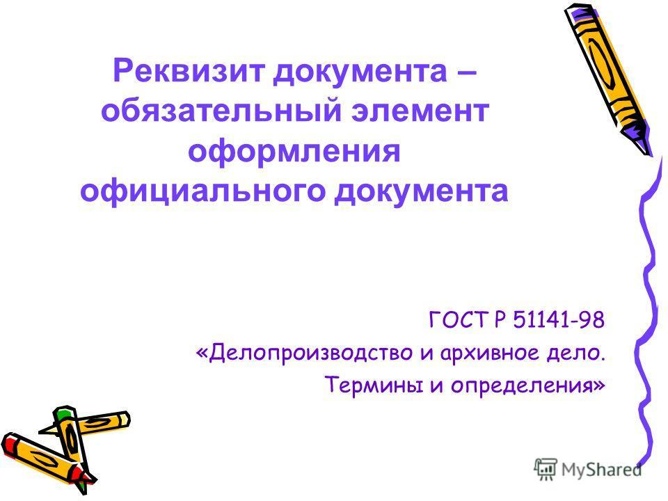 Реквизит документа – обязательный элемент оформления официального документа ГОСТ Р 51141-98 «Делопроизводство и архивное дело. Термины и определения»