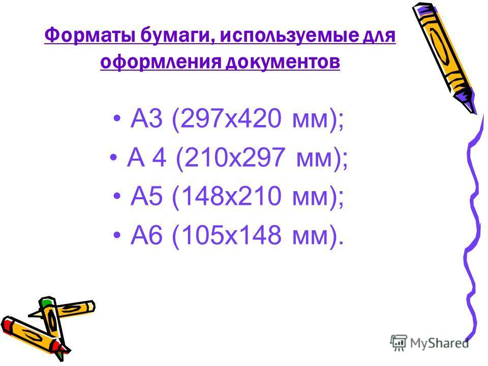 Форматы бумаги, используемые для оформления документов А3 (297х420 мм); А 4 (210х297 мм); А5 (148х210 мм); А6 (105х148 мм).