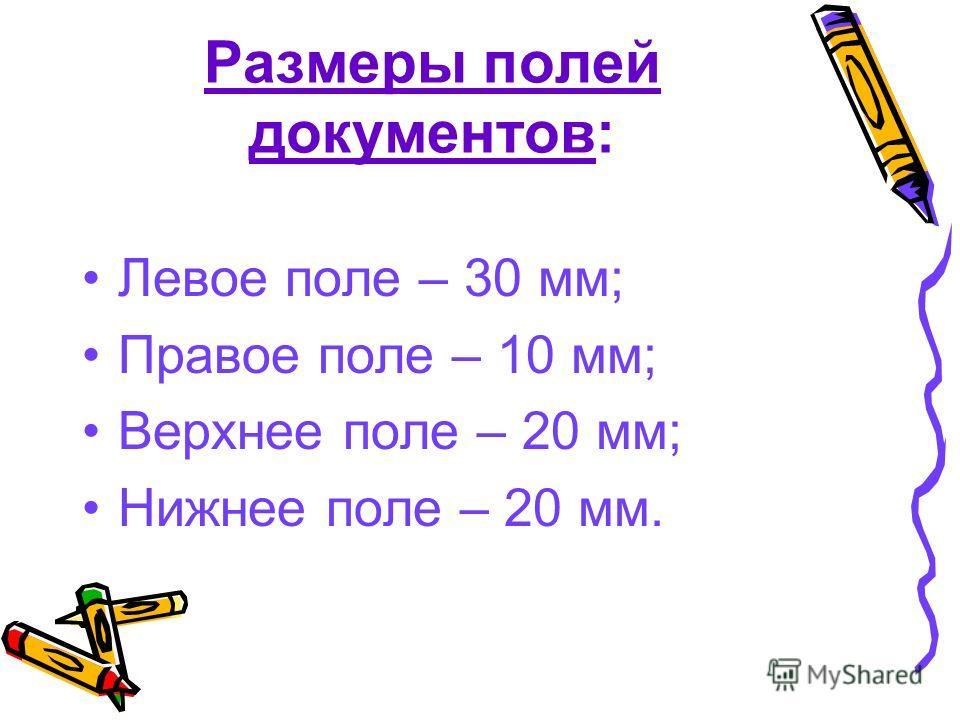 Размеры полей документов: Левое поле – 30 мм; Правое поле – 10 мм; Верхнее поле – 20 мм; Нижнее поле – 20 мм.
