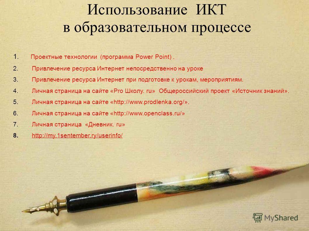 Использование ИКТ в образовательном процессе 1. Проектные технологии (программа Power Point). 2. Привлечение ресурса Интернет непосредственно на уроке 3. Привлечение ресурса Интернет при подготовке к урокам, мероприятиям. 4. Личная страница на сайте