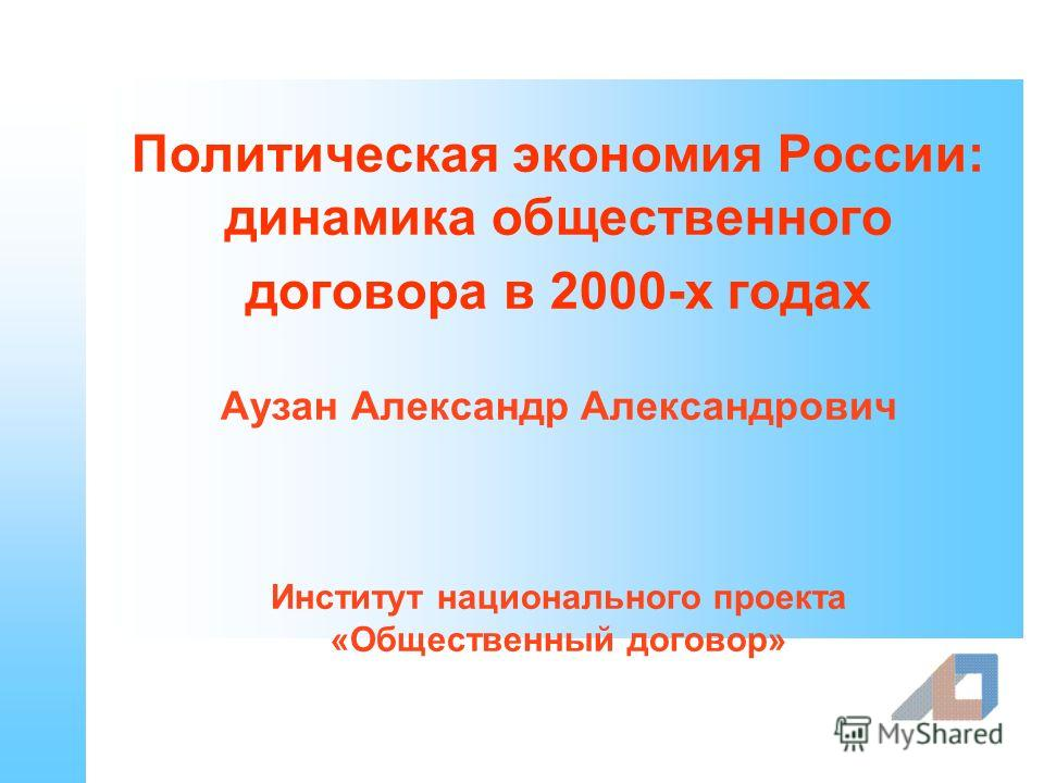 Политическая экономия России: динамика общественного договора в 2000-х годах Аузан Александр Александрович Институт национального проекта «Общественный договор»