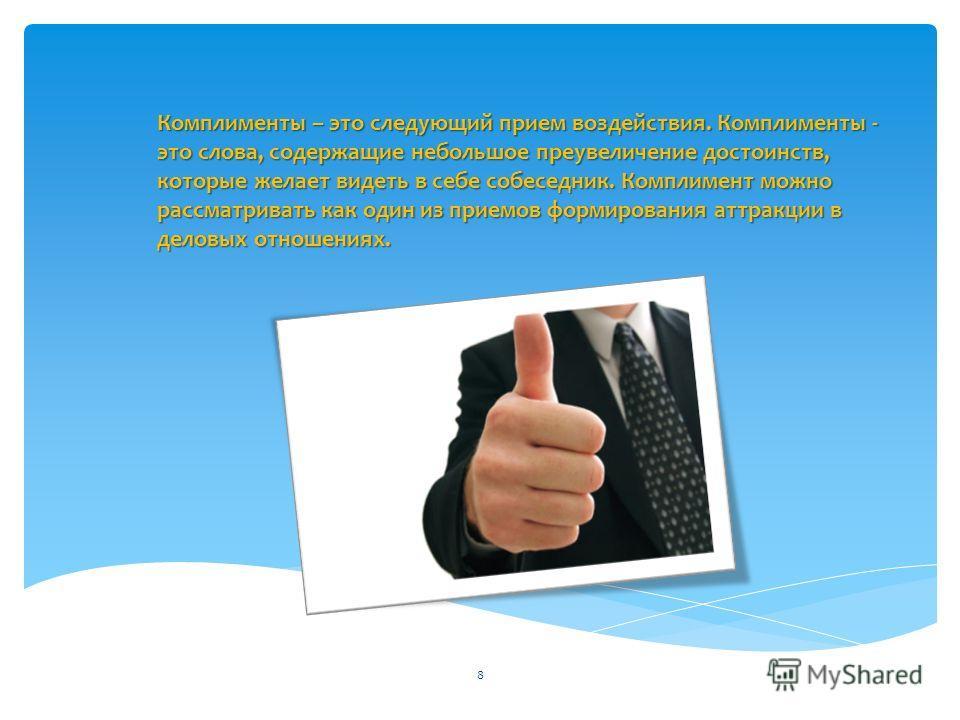 Комплименты – это следующий прием воздействия. Комплименты - это слова, содержащие небольшое преувеличение достоинств, которые желает видеть в себе собеседник. Комплимент можно рассматривать как один из приемов формирования аттракции в деловых отноше