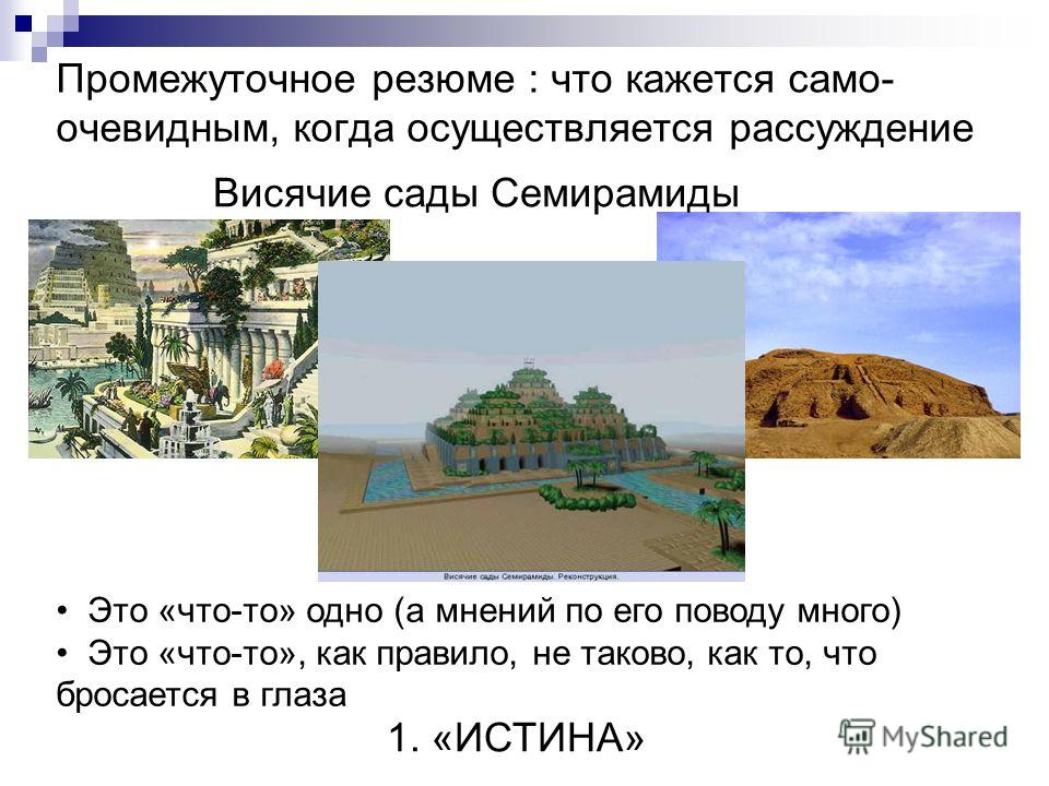 Промежуточное резюме : что кажется само- очевидным, когда осуществляется рассуждение Висячие сады Семирамиды Это «что-то» одно (а мнений по его поводу много) Это «что-то», как правило, не таково, как то, что бросается в глаза 1. «ИСТИНА»