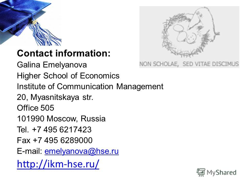 Contact information: Galina Emelyanova Higher School of Economics Institute of Communication Management 20, Myasnitskaya str. Office 505 101990 Moscow, Russia Tel. +7 495 6217423 Fax +7 495 6289000 E-mail: emelyanova@hse.ruemelyanova@hse.ru http://ik