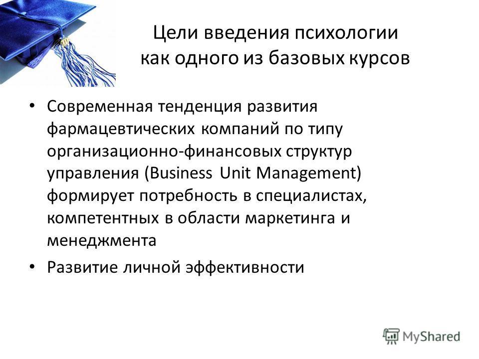 Цели введения психологии как одного из базовых курсов Современная тенденция развития фармацевтических компаний по типу организационно-финансовых структур управления (Business Unit Management) формирует потребность в специалистах, компетентных в облас