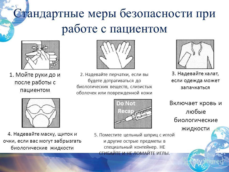 Стандартные меры безопасности при работе с пациентом Включает кровь и любые биологические жидкости 1. Мойте руки до и после работы с пациентом 2. Надевайте перчатки, если вы будете дотрагиваться до биологических веществ, слизистых оболочек или повреж