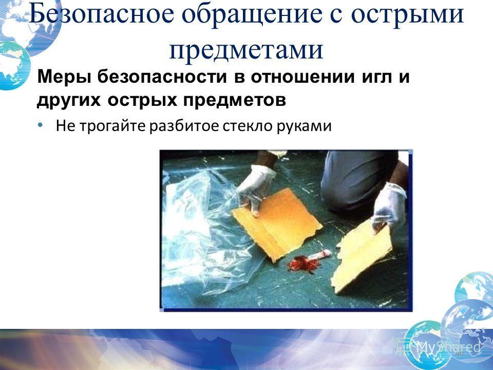 Безопасное обращение с острыми предметами 40 Меры безопасности в отношении игл и других острых предметов Не трогайте разбитое стекло руками