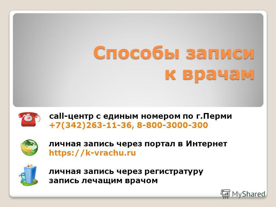 Способы записи к врачам call-центр с единым номером по г.Перми +7(342)263-11-36, 8-800-3000-300 личная запись через портал в Интернет https://k-vrachu.ru личная запись через регистратуру запись лечащим врачом