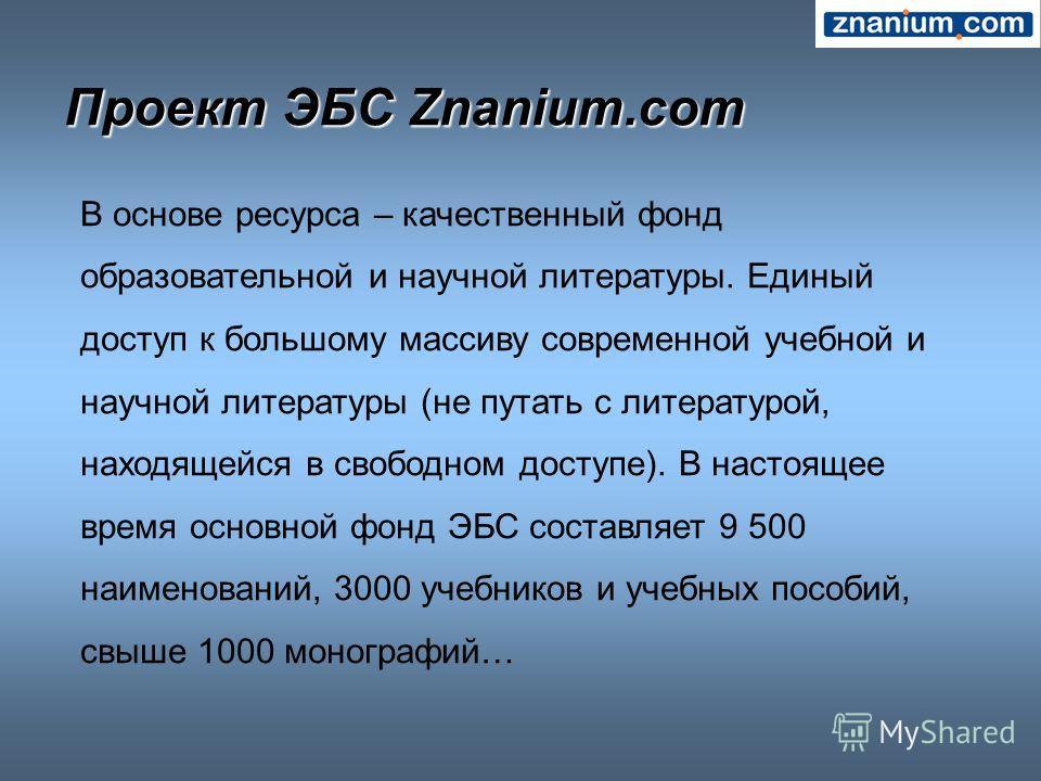 Проект ЭБС Znanium.com В основе ресурса – качественный фонд образовательной и научной литературы. Единый доступ к большому массиву современной учебной и научной литературы (не путать с литературой, находящейся в свободном доступе). В настоящее время