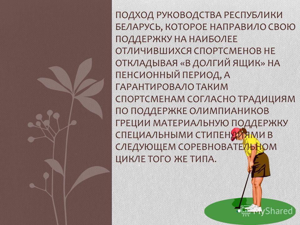 ПОДХОД РУКОВОДСТВА РЕСПУБЛИКИ БЕЛАРУСЬ, КОТОРОЕ НАПРАВИЛО СВОЮ ПОДДЕРЖКУ НА НАИБОЛЕЕ ОТЛИЧИВШИХСЯ СПОРТСМЕНОВ НЕ ОТКЛАДЫВАЯ «В ДОЛГИЙ ЯЩИК» НА ПЕНСИОННЫЙ ПЕРИОД, А ГАРАНТИРОВАЛО ТАКИМ СПОРТСМЕНАМ СОГЛАСНО ТРАДИЦИЯМ ПО ПОДДЕРЖКЕ ОЛИМПИАНИКОВ ГРЕЦИИ МА