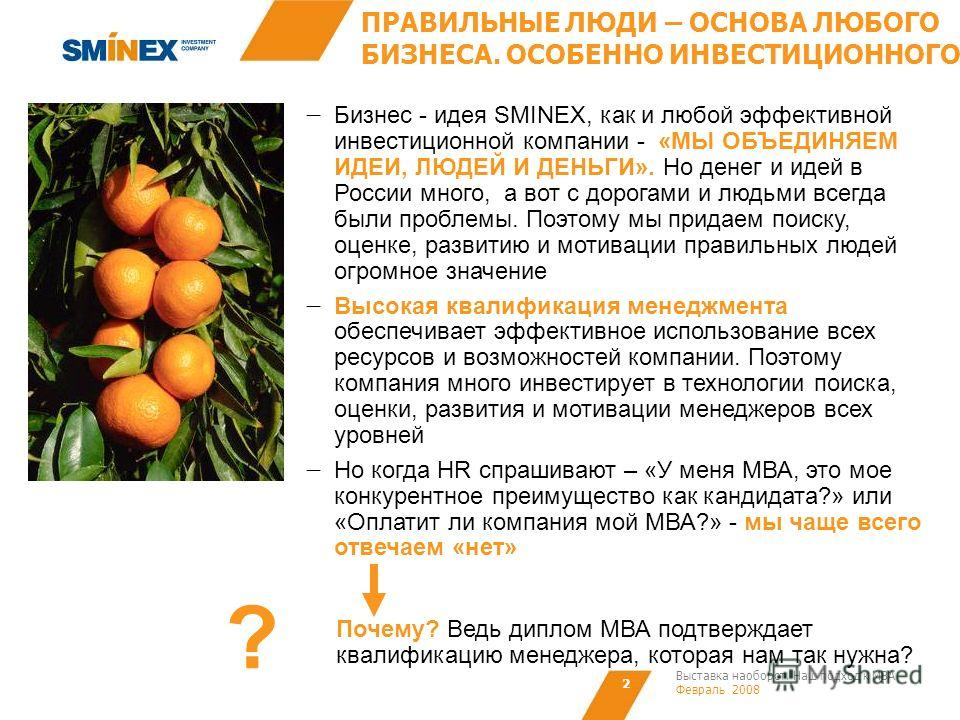 Выставка наоборот. Наш подход к МВА Февраль 2008 2 ПРАВИЛЬНЫЕ ЛЮДИ – ОСНОВА ЛЮБОГО БИЗНЕСА. ОСОБЕННО ИНВЕСТИЦИОННОГО Бизнес - идея SMINEX, как и любой эффективной инвестиционной компании - «МЫ ОБЪЕДИНЯЕМ ИДЕИ, ЛЮДЕЙ И ДЕНЬГИ». Но денег и идей в Росси
