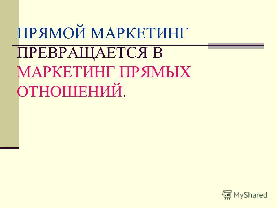 ПРЯМОЙ МАРКЕТИНГ ПРЕВРАЩАЕТСЯ В МАРКЕТИНГ ПРЯМЫХ ОТНОШЕНИЙ.