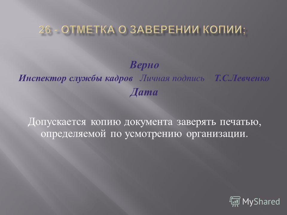 Верно Инспектор службы кадров Личная подпись Т. С. Левченко Дата Допускается копию документа заверять печатью, определяемой по усмотрению организации.