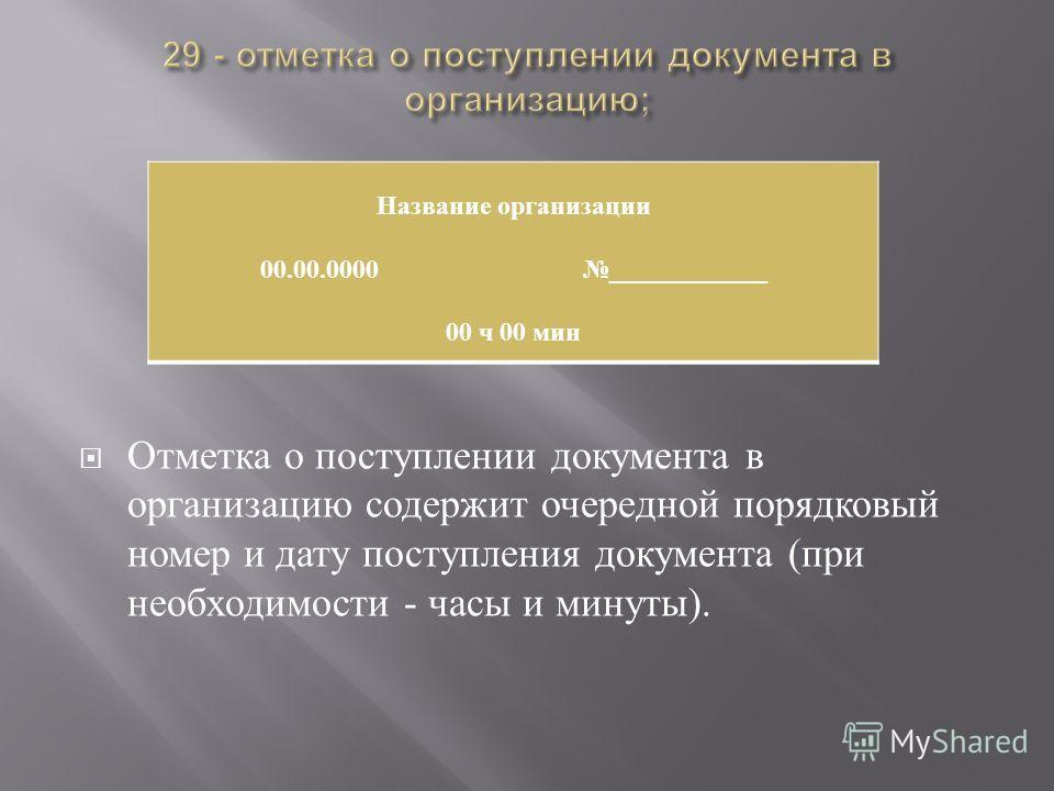 Отметка о поступлении документа в организацию содержит очередной порядковый номер и дату поступления документа ( при необходимости - часы и минуты ). Название организации 00.00.0000 ____________ 00 ч 00 мин