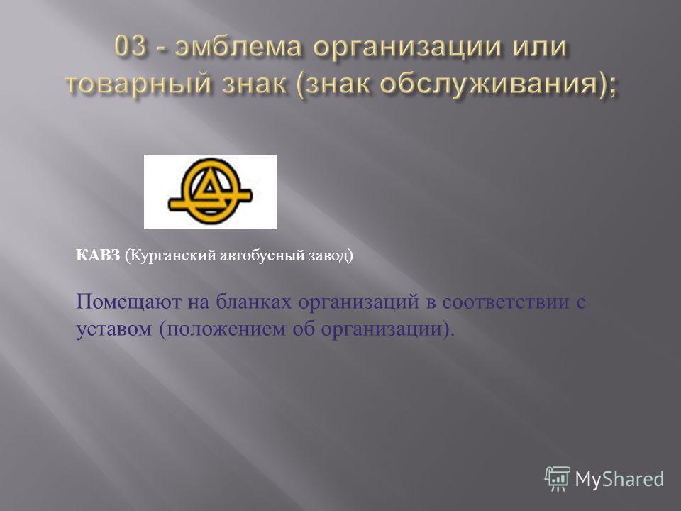 КАВЗ ( Курганский автобусный завод ) Помещают на бланках организаций в соответствии с уставом ( положением об организации ).