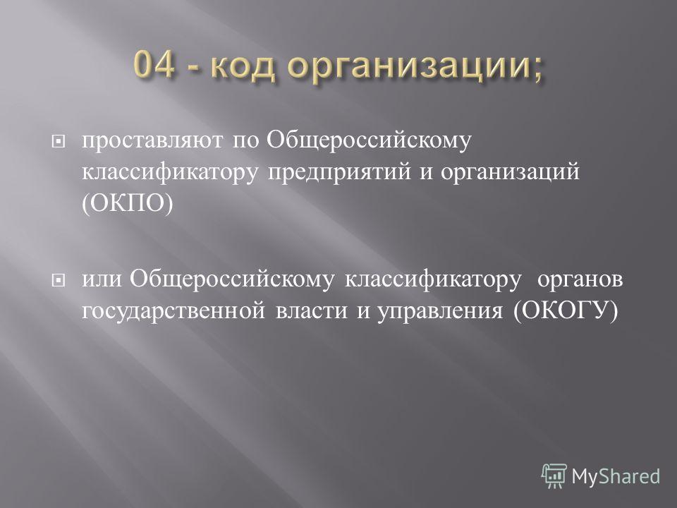 проставляют по Общероссийскому классификатору предприятий и организаций ( ОКПО ) или Общероссийскому классификатору органов государственной власти и управления ( ОКОГУ )