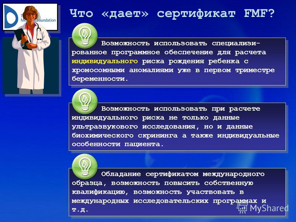 Что «дает» сертификат FMF? Возможность использовать специализи- рованное программное обеспечение для расчета индивидуального риска рождения ребенка с хромосомными аномалиями уже в первом триместре беременности. Возможность использовать при расчете ин