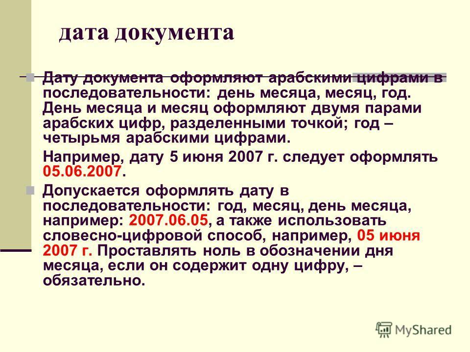 дата документа Дату документа оформляют арабскими цифрами в последовательности: день месяца, месяц, год. День месяца и месяц оформляют двумя парами арабских цифр, разделенными точкой; год – четырьмя арабскими цифрами. Например, дату 5 июня 2007 г. сл