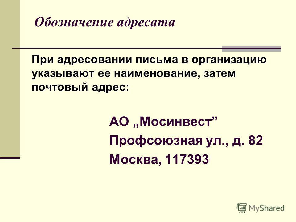 Обозначение адресата При адресовании письма в организацию указывают ее наименование, затем почтовый адрес: АО Мосинвест Профсоюзная ул., д. 82 Москва, 117393