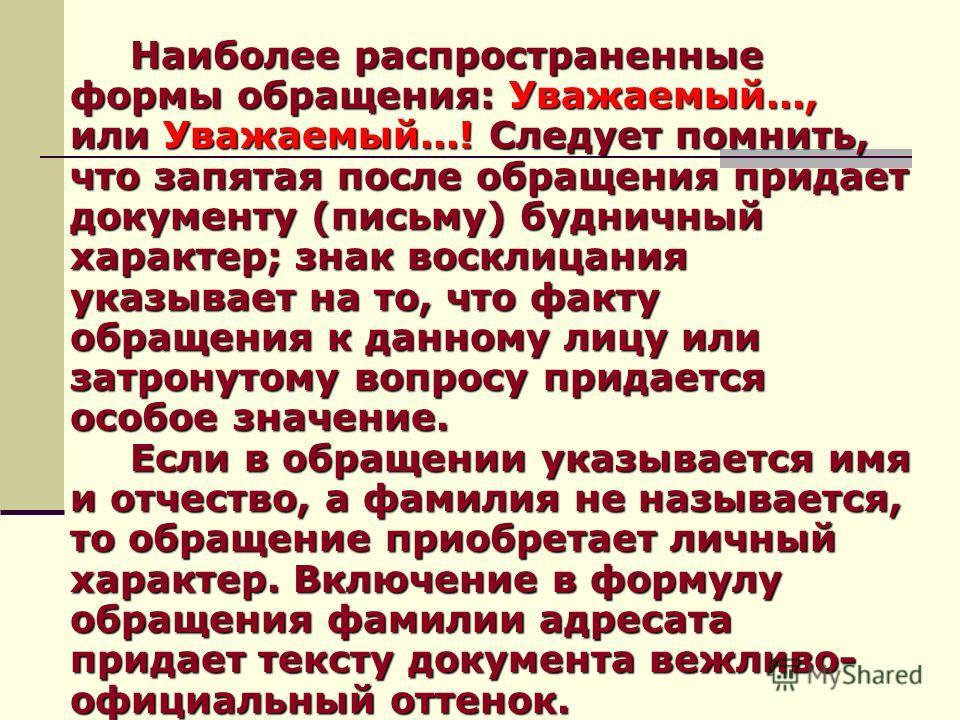 Наиболее распространенные формы обращения: Уважаемый..., или Уважаемый...! Следует помнить, что запятая после обращения придает документу (письму) будничный характер; знак восклицания указывает на то, что факту обращения к данному лицу или затронутом