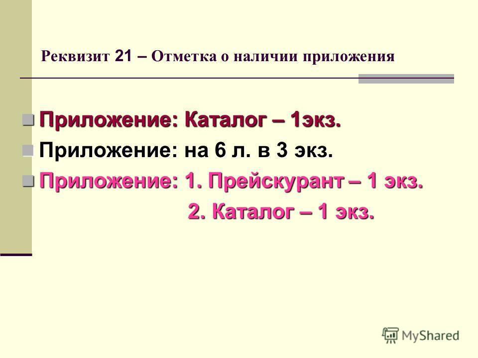Реквизит 21 – Отметка о наличии приложения Приложение: Каталог – 1экз. Приложение: Каталог – 1экз. Приложение: на 6 л. в 3 экз. Приложение: на 6 л. в 3 экз. Приложение: 1. Прейскурант – 1 экз. Приложение: 1. Прейскурант – 1 экз. 2. Каталог – 1 экз. 2
