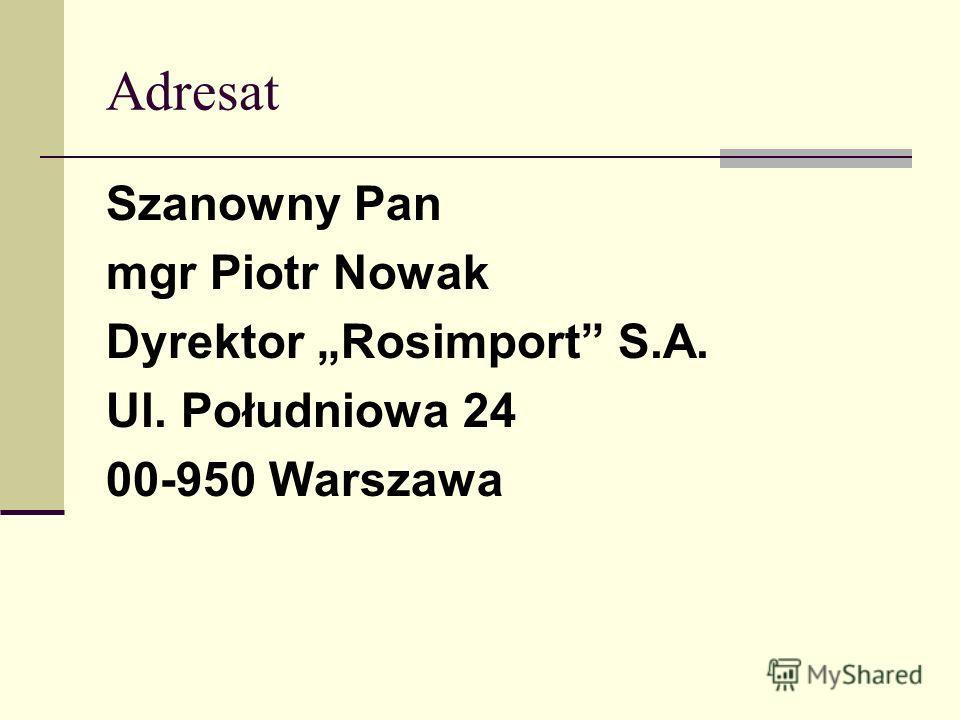 Adresat Szanowny Pan mgr Piotr Nowak Dyrektor Rosimport S.A. Ul. Południowa 24 00-950 Warszawa