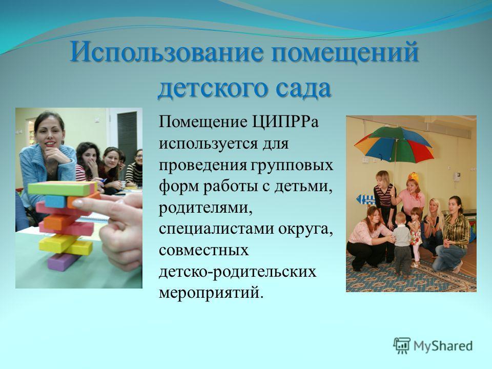 Использование помещений детского сада Помещение ЦИПРРа используется для проведения групповых форм работы с детьми, родителями, специалистами округа, совместных детско-родительских мероприятий.
