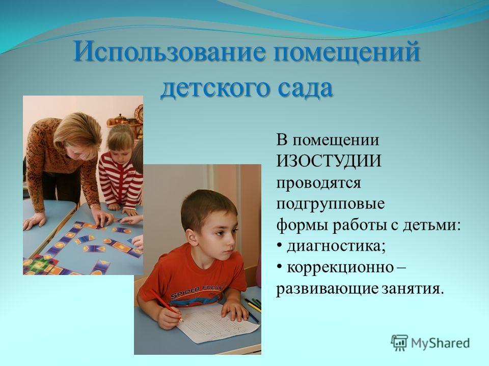 Использование помещений детского сада В помещении ИЗОСТУДИИ проводятся подгрупповые формы работы с детьми: диагностика; коррекционно – развивающие занятия.