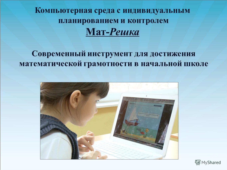 Компьютерная среда с индивидуальным планированием и контролем Мат-Решка Современный инструмент для достижения математической грамотности в начальной школе