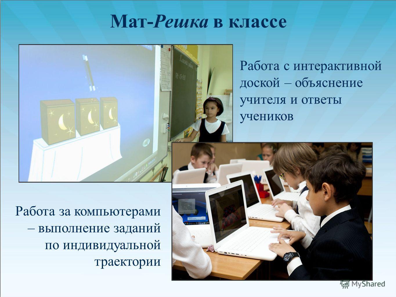 Работа с интерактивной доской – объяснение учителя и ответы учеников Работа за компьютерами – выполнение заданий по индивидуальной траектории Мат-Решка в классе