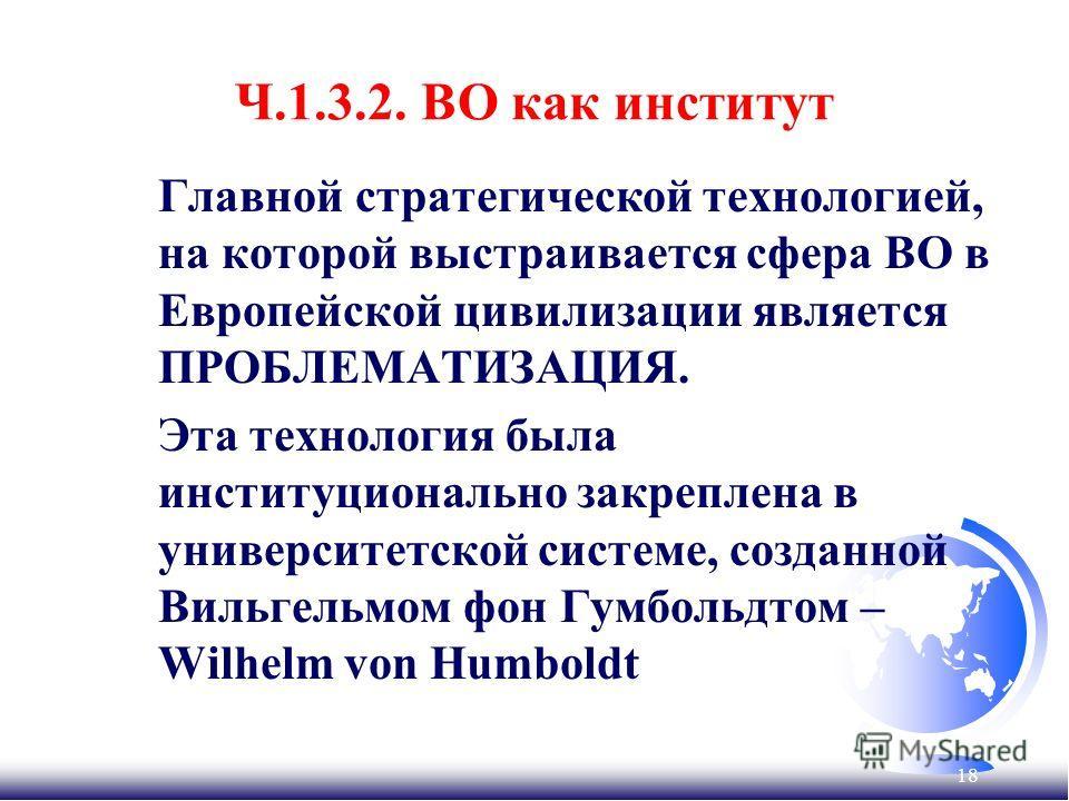 18 Ч.1.3.2. ВО как институт Главной стратегической технологией, на которой выстраивается сфера ВО в Европейской цивилизации является ПРОБЛЕМАТИЗАЦИЯ. Эта технология была институционально закреплена в университетской системе, созданной Вильгельмом фон