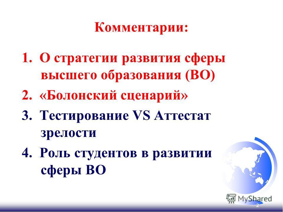 2 Комментарии: 1. О стратегии развития сферы высшего образования (ВО) 2. «Болонский сценарий» 3. Тестирование VS Аттестат зрелости 4. Роль студентов в развитии сферы ВО