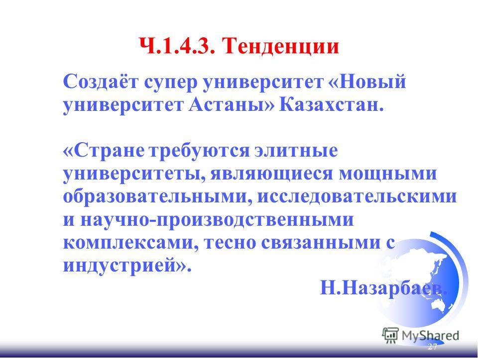 27 Ч.1.4.3. Тенденции Создаёт супер университет «Новый университет Астаны» Казахстан. «Стране требуются элитные университеты, являющиеся мощными образовательными, исследовательскими и научно-производственными комплексами, тесно связанными с индустрие