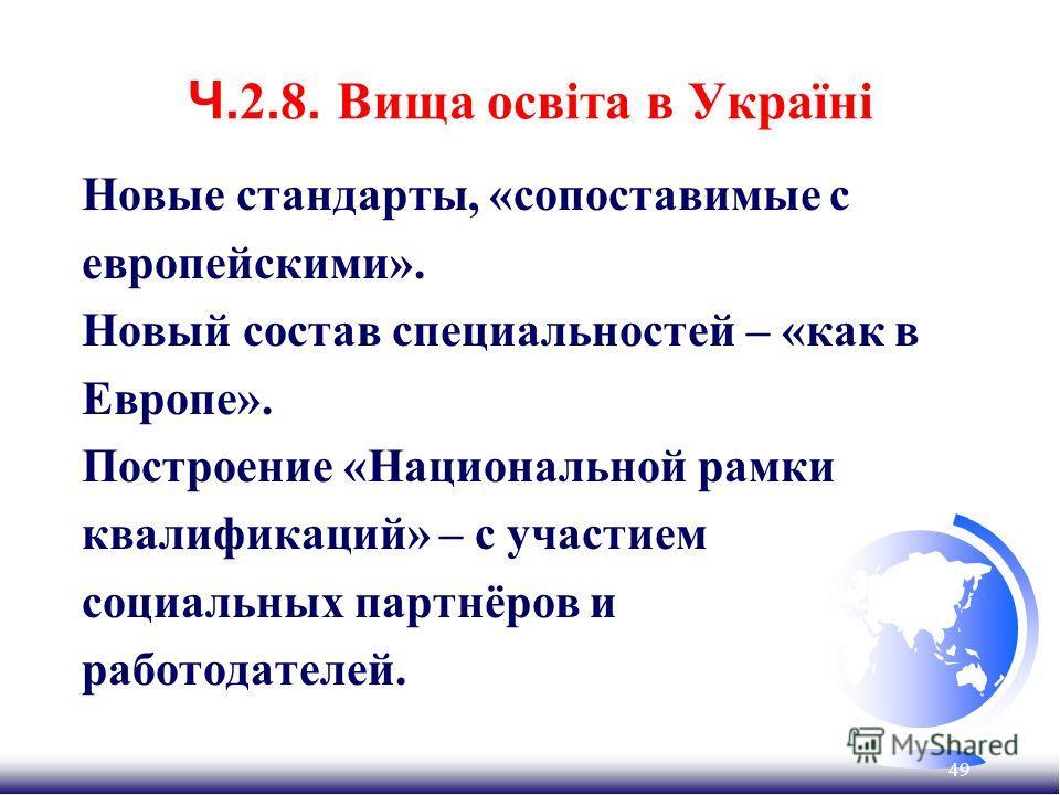 49 Ч. 2. 8. Вища освіта в Україні Новые стандарты, «сопоставимые с европейскими». Новый состав специальностей – «как в Европе». Построение «Национальной рамки квалификаций» – с участием социальных партнёров и работодателей.