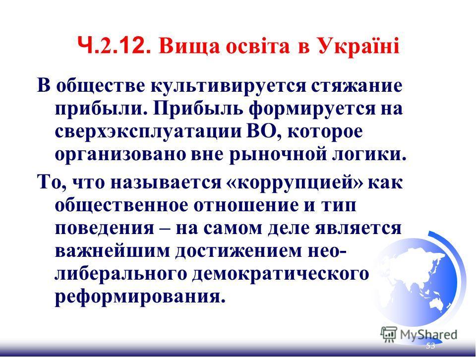 53 Ч. 2.12. Вища освіта в Україні В обществе культивируется стяжание прибыли. Прибыль формируется на сверхэксплуатации ВО, которое организовано вне рыночной логики. То, что называется «коррупцией» как общественное отношение и тип поведения – на самом