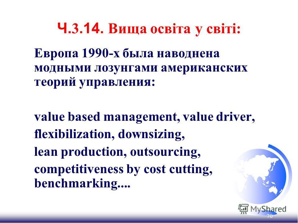 70 Ч. 3.14. Вища освіта у світі: Европа 1990-х была наводнена модными лозунгами американских теорий управления: value based management, value driver, flexibilization, downsizing, lean production, outsourcing, competitiveness by cost cutting, benchmar