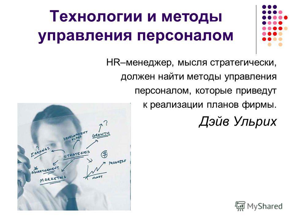 Технологии и методы управления персоналом HR–менеджер, мысля стратегически, должен найти методы управления персоналом, которые приведут к реализации планов фирмы. Дэйв Ульрих