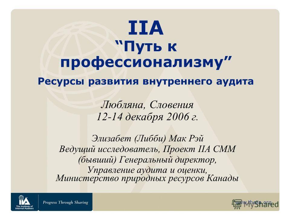 www.theiia.org IIAПуть к профессионализму Ресурсы развития внутреннего аудита Любляна, Словения 12-14 декабря 2006 г. Элизабет (Либби) Мак Рэй Ведущий исследователь, Проект IIA CMM (бывший) Генеральный директор, Управление аудита и оценки, Министерст