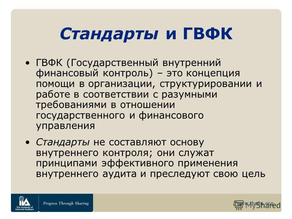 www.theiia.org Стандарты и ГВФК ГВФК (Государственный внутренний финансовый контроль) – это концепция помощи в организации, структурировании и работе в соответствии с разумными требованиями в отношении государственного и финансового управления Станда